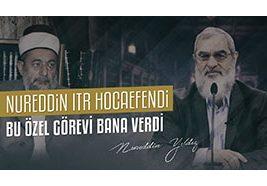 34) Nureddin Itr Hocaefendi Bu Özel Görevi Bana Verdi
